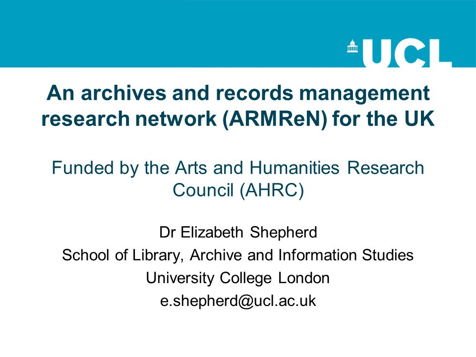 An archives and records management research network (ARMReN) for the UK Funded by the Arts and Humanities Research Council (AHRC) Dr Elizabeth Shepherd School of Library, Archive and Information Studies University College London e.shepherd@ucl.ac.uk