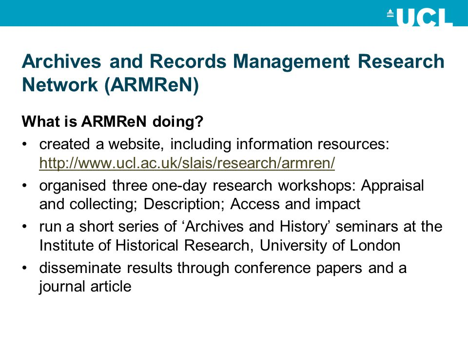 Archives and Records Management Research Network (ARMReN) What is ARMReN doing? created a website, including information resources: http://www.ucl.ac.