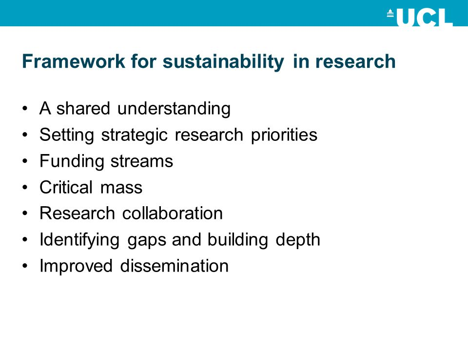 Framework for sustainability in research A shared understanding Setting strategic research priorities Funding streams Critical mass Research collaboration Identifying gaps and building depth Improved dissemination