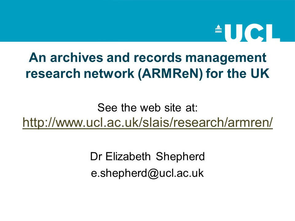 An archives and records management research network (ARMReN) for the UK See the web site at: http://www.ucl.ac.uk/slais/research/armren/ http://www.ucl.ac.uk/slais/research/armren/ Dr Elizabeth Shepherd e.shepherd@ucl.ac.uk