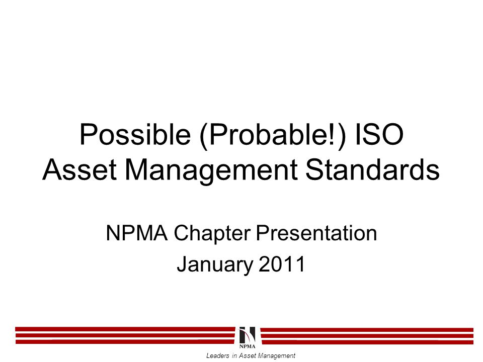 Leaders in Asset Management Possible (Probable!) ISO Asset Management Standards NPMA Chapter Presentation January 2011