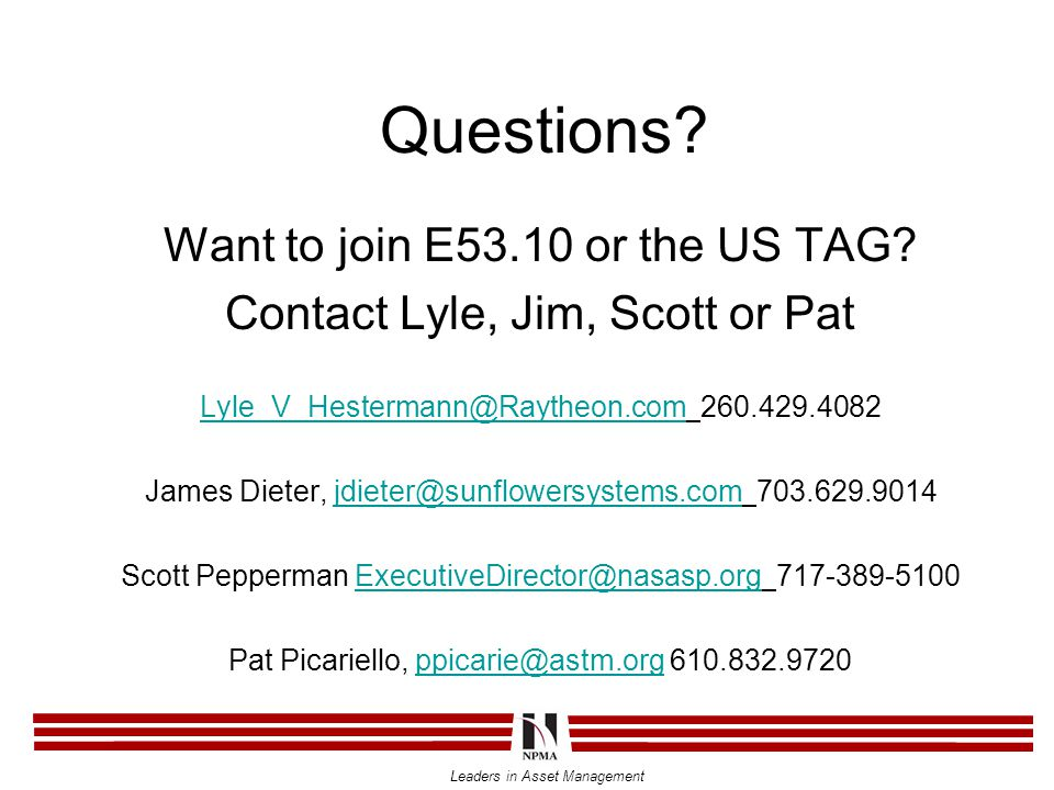 Leaders in Asset Management Questions? Want to join E53.10 or the US TAG? Contact Lyle, Jim, Scott or Pat Lyle_V_Hestermann@Raytheon.comLyle_V_Hesterm
