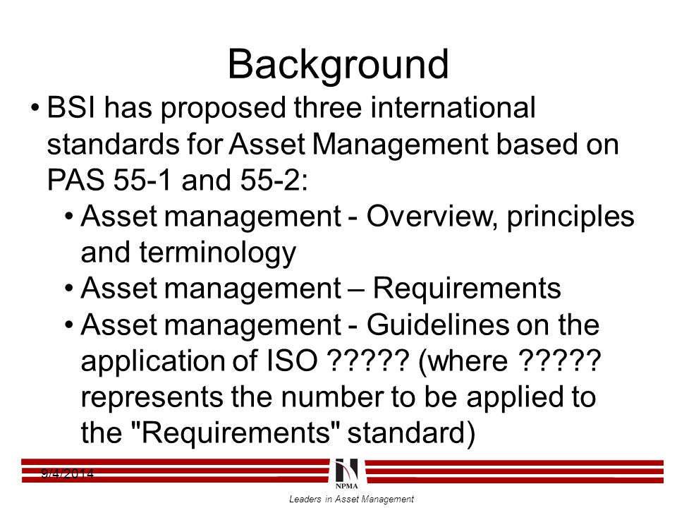 Leaders in Asset Management Background 9/4/2014 BSI has proposed three international standards for Asset Management based on PAS 55-1 and 55-2: Asset