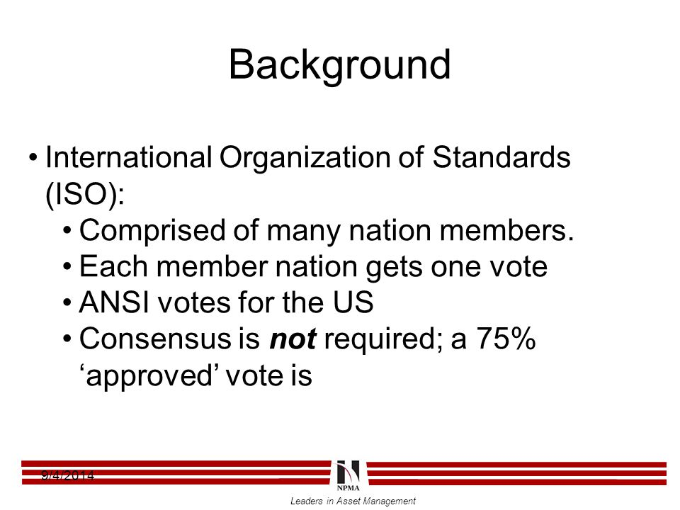 Leaders in Asset Management Background 9/4/2014 International Organization of Standards (ISO): Comprised of many nation members. Each member nation ge