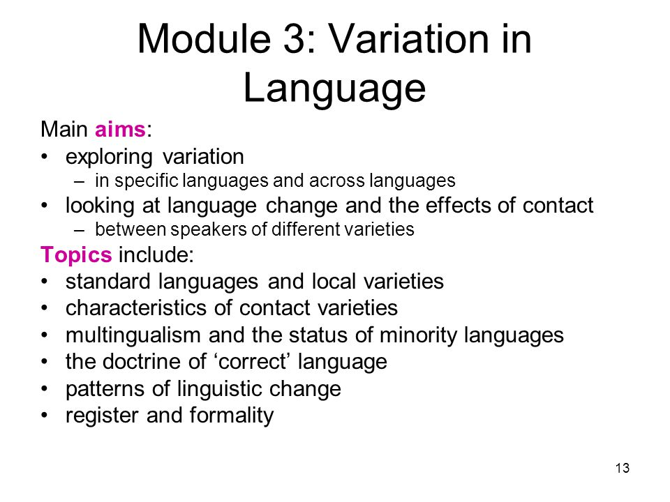 13 Module 3: Variation in Language Main aims: exploring variation –in specific languages and across languages looking at language change and the effects of contact –between speakers of different varieties Topics include: standard languages and local varieties characteristics of contact varieties multingualism and the status of minority languages the doctrine of 'correct' language patterns of linguistic change register and formality