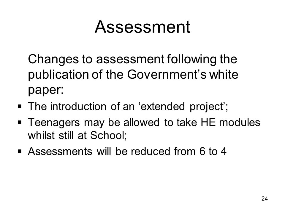 24 Assessment Changes to assessment following the publication of the Government's white paper:  The introduction of an 'extended project';  Teenagers may be allowed to take HE modules whilst still at School;  Assessments will be reduced from 6 to 4