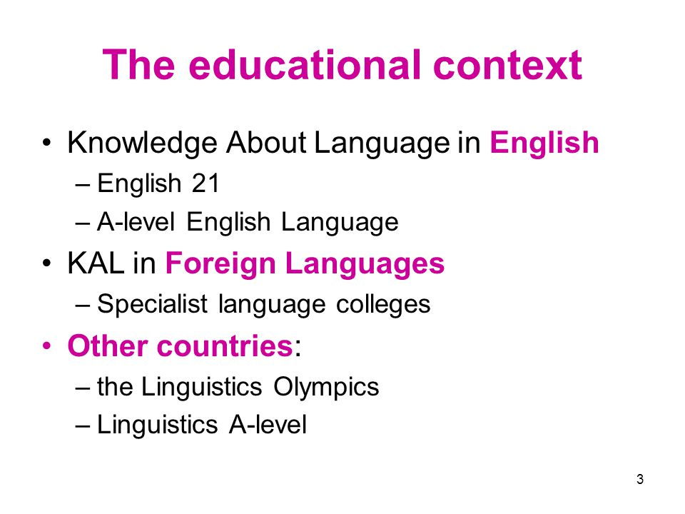 3 The educational context Knowledge About Language in English –English 21 –A-level English Language KAL in Foreign Languages –Specialist language colleges Other countries: –the Linguistics Olympics –Linguistics A-level