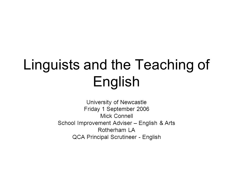 Linguists and the Teaching of English University of Newcastle Friday 1 September 2006 Mick Connell School Improvement Adviser – English & Arts Rotherham LA QCA Principal Scrutineer - English
