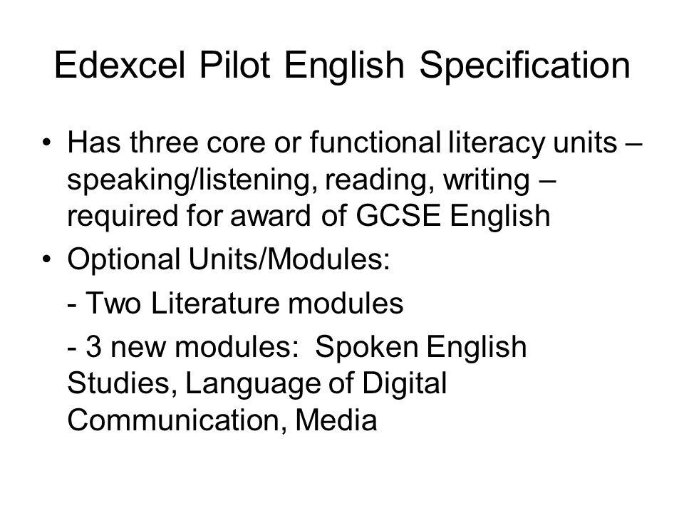 Edexcel Pilot English Specification Has three core or functional literacy units – speaking/listening, reading, writing – required for award of GCSE English Optional Units/Modules: - Two Literature modules - 3 new modules: Spoken English Studies, Language of Digital Communication, Media