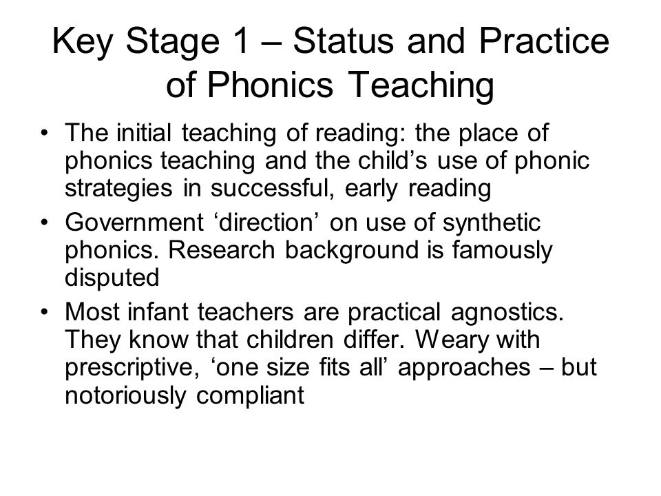 Key Stage 1 – Status and Practice of Phonics Teaching The initial teaching of reading: the place of phonics teaching and the child's use of phonic strategies in successful, early reading Government 'direction' on use of synthetic phonics.