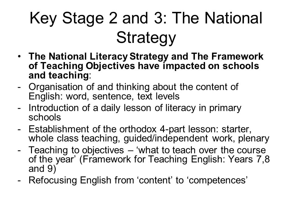 Key Stage 2 and 3: The National Strategy The National Literacy Strategy and The Framework of Teaching Objectives have impacted on schools and teaching: -Organisation of and thinking about the content of English: word, sentence, text levels -Introduction of a daily lesson of literacy in primary schools -Establishment of the orthodox 4-part lesson: starter, whole class teaching, guided/independent work, plenary -Teaching to objectives – 'what to teach over the course of the year' (Framework for Teaching English: Years 7,8 and 9) -Refocusing English from 'content' to 'competences'