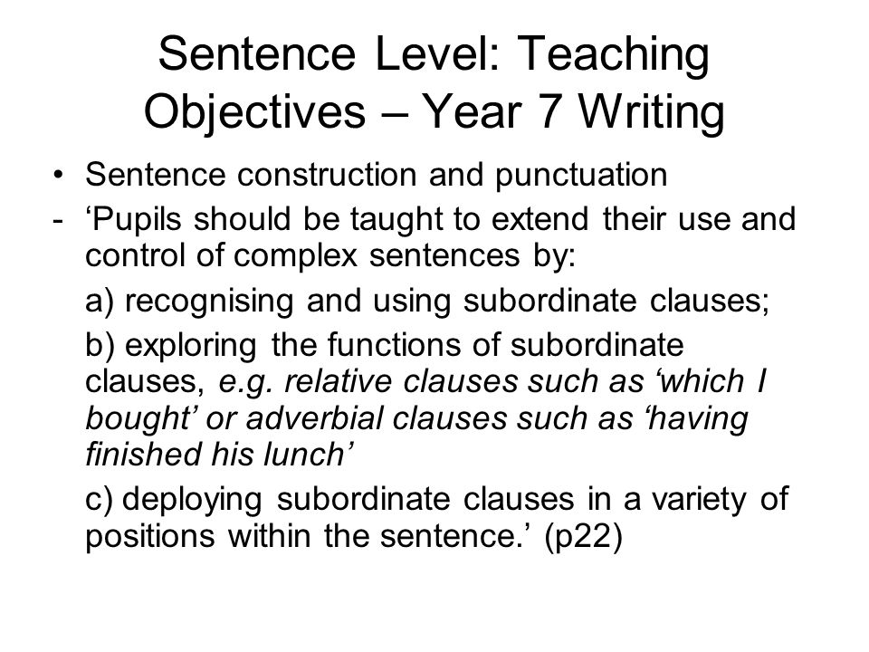 Sentence Level: Teaching Objectives – Year 7 Writing Sentence construction and punctuation -'Pupils should be taught to extend their use and control of complex sentences by: a) recognising and using subordinate clauses; b) exploring the functions of subordinate clauses, e.g.
