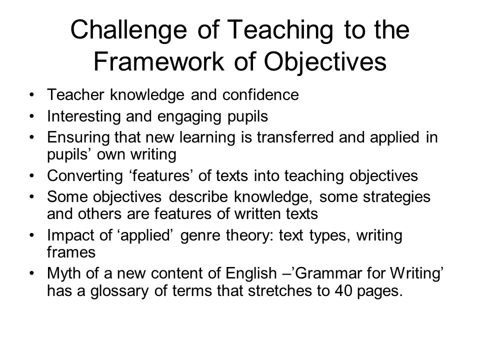 Challenge of Teaching to the Framework of Objectives Teacher knowledge and confidence Interesting and engaging pupils Ensuring that new learning is transferred and applied in pupils' own writing Converting 'features' of texts into teaching objectives Some objectives describe knowledge, some strategies and others are features of written texts Impact of 'applied' genre theory: text types, writing frames Myth of a new content of English –'Grammar for Writing' has a glossary of terms that stretches to 40 pages.