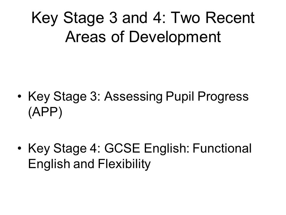 Key Stage 3 and 4: Two Recent Areas of Development Key Stage 3: Assessing Pupil Progress (APP) Key Stage 4: GCSE English: Functional English and Flexibility