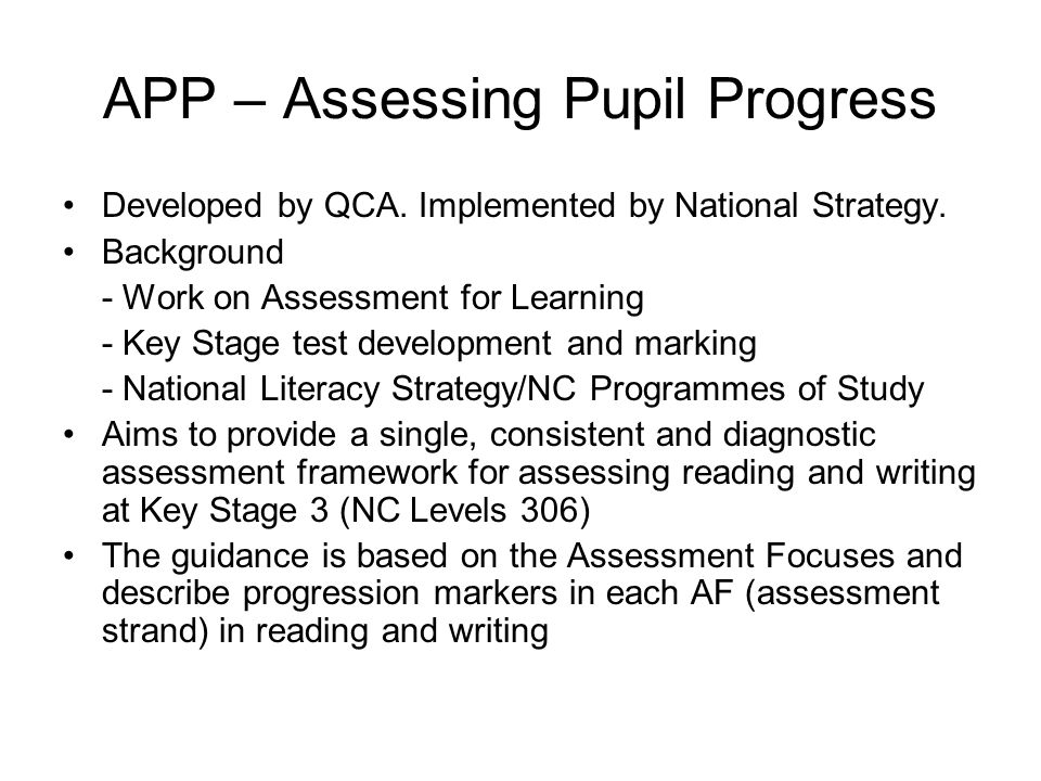 APP – Assessing Pupil Progress Developed by QCA. Implemented by National Strategy.
