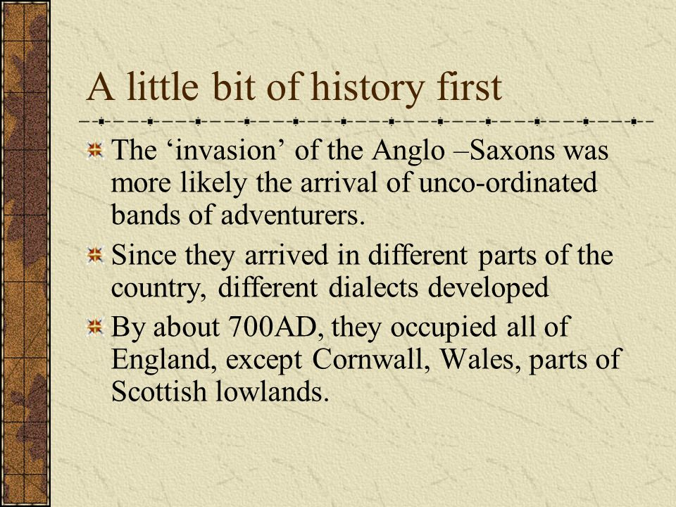 A little bit of history first The 'invasion' of the Anglo –Saxons was more likely the arrival of unco-ordinated bands of adventurers.