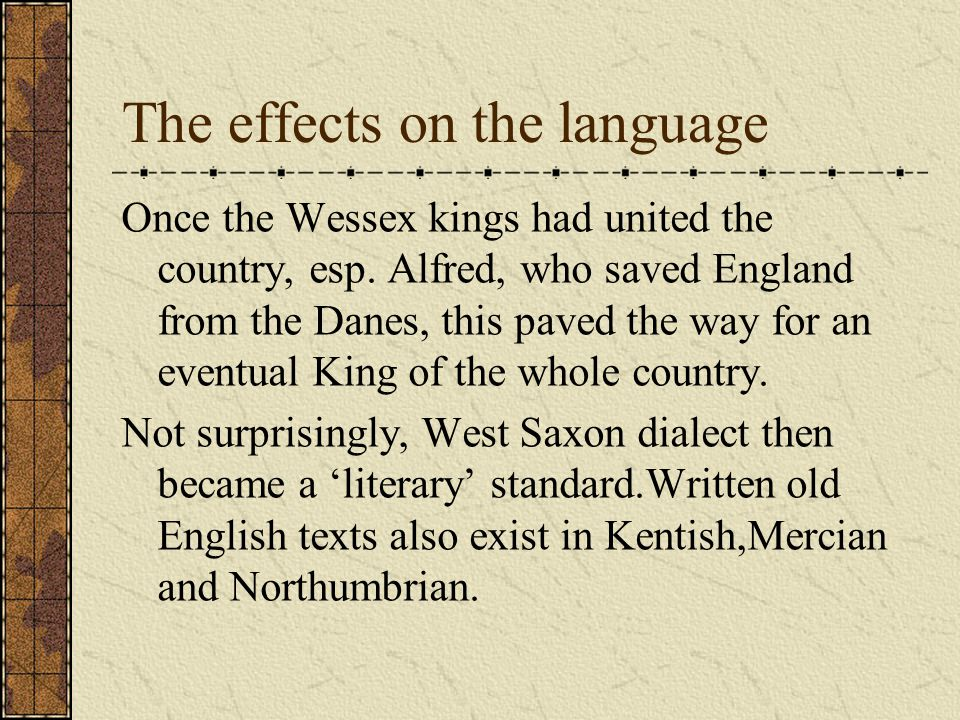 The effects on the language Once the Wessex kings had united the country, esp.
