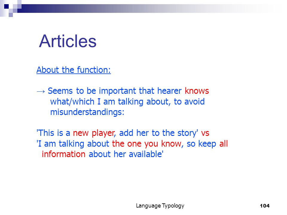 104 Language Typology Articles About the function: → Seems to be important that hearer knows what/which I am talking about, to avoid misunderstandings: This is a new player, add her to the story vs I am talking about the one you know, so keep all information about her available