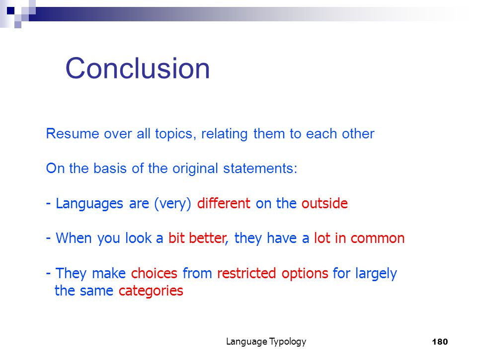 180 Language Typology Conclusion Resume over all topics, relating them to each other On the basis of the original statements: - Languages are (very) different on the outside - When you look a bit better, they have a lot in common - They make choices from restricted options for largely the same categories