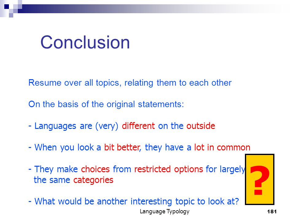 181 Language Typology Conclusion Resume over all topics, relating them to each other On the basis of the original statements: - Languages are (very) different on the outside - When you look a bit better, they have a lot in common - They make choices from restricted options for largely the same categories - What would be another interesting topic to look at.