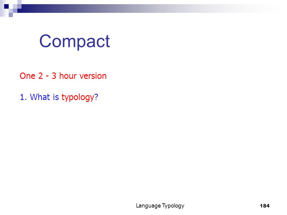 184 Language Typology Compact One 2 - 3 hour version 1. What is typology