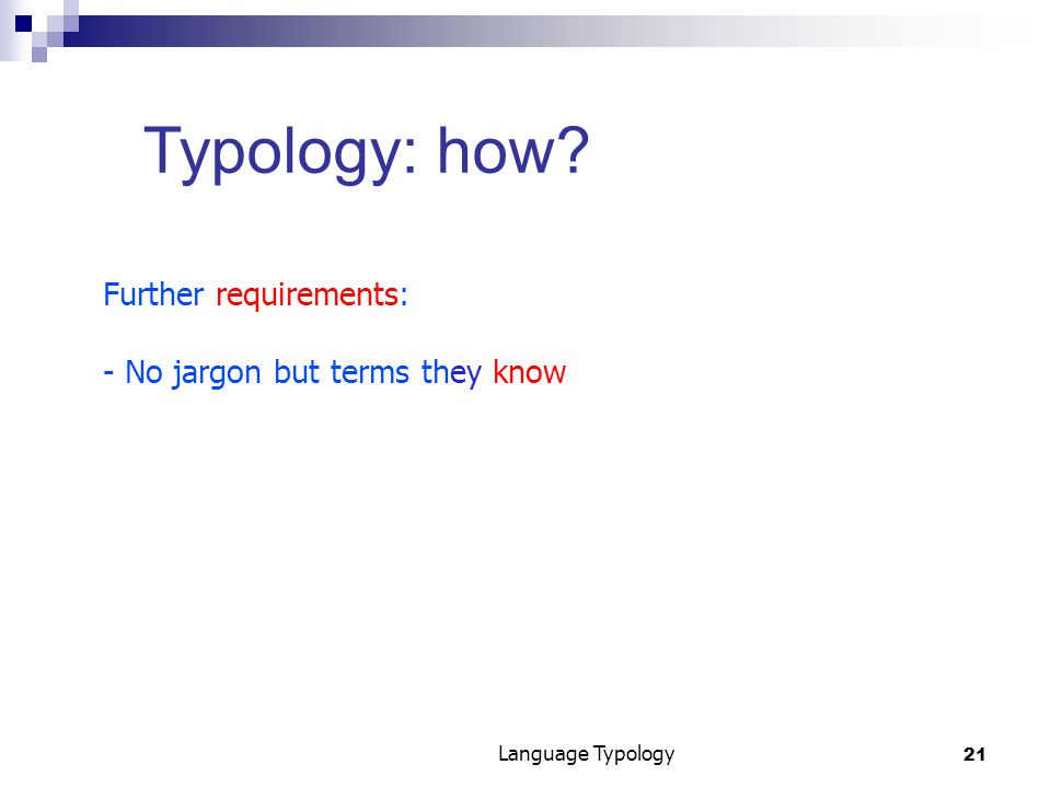 21 Language Typology Typology: how Further requirements: - No jargon but terms they know