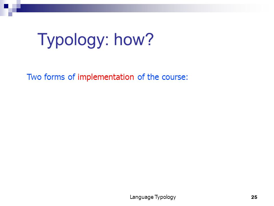 25 Language Typology Typology: how Two forms of implementation of the course: