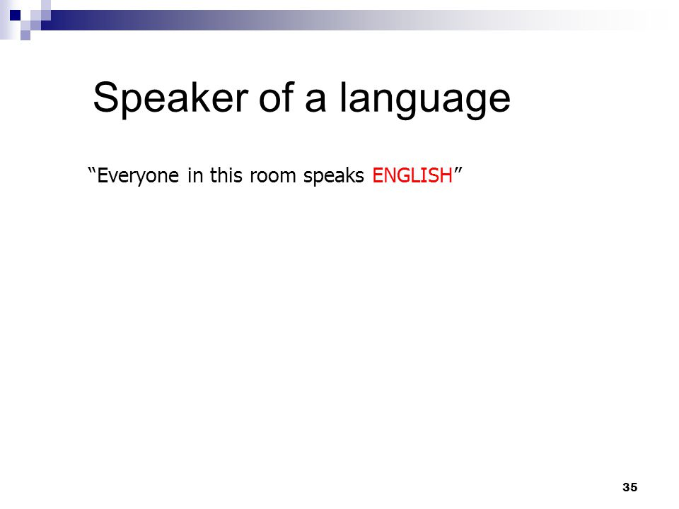 35 Speaker of a language Everyone in this room speaks ENGLISH