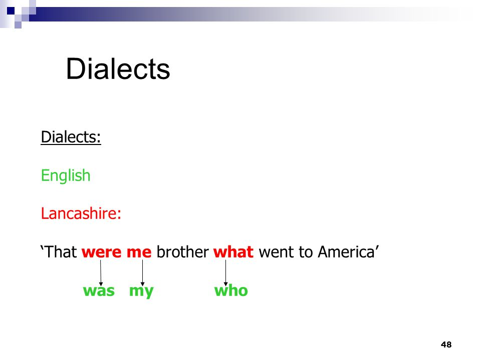 48 Dialects Dialects: English Lancashire: 'That were me brother what went to America' was my who