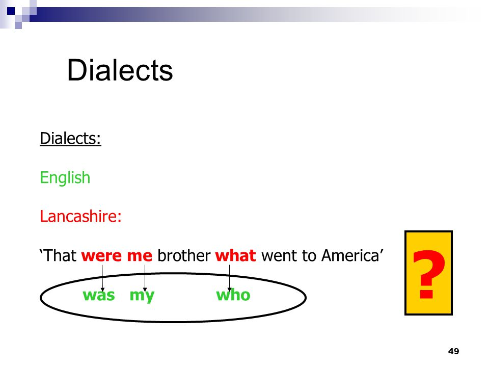 49 Dialects Dialects: English Lancashire: 'That were me brother what went to America' was my who