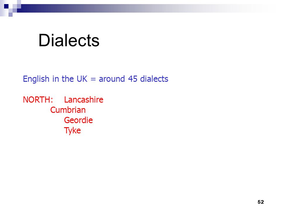 52 Dialects English in the UK = around 45 dialects NORTH: Lancashire Cumbrian Geordie Tyke