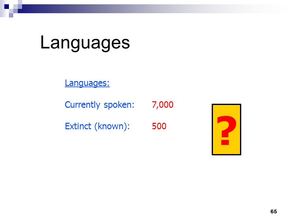 65 Languages Languages: Currently spoken:7,000 Extinct (known):500 ?