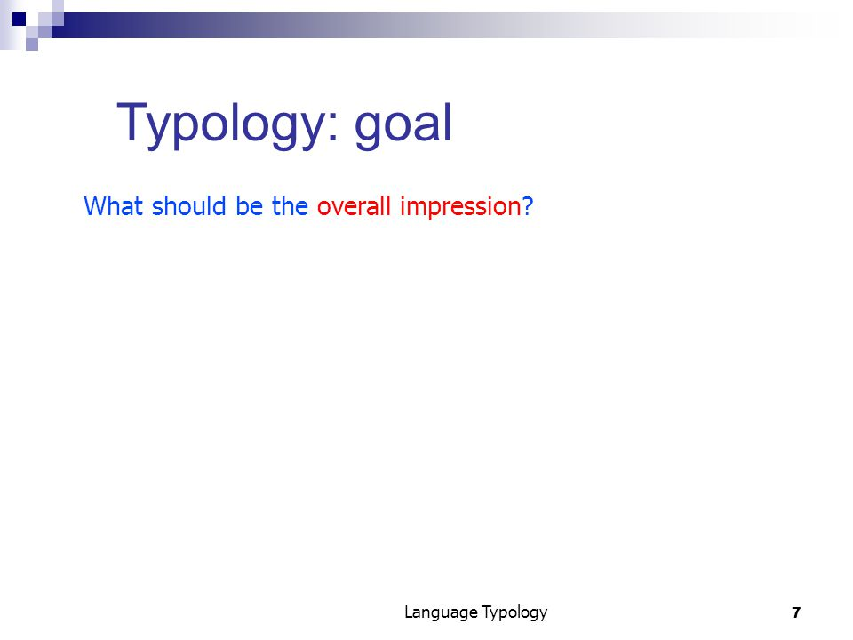 7 Language Typology Typology: goal What should be the overall impression