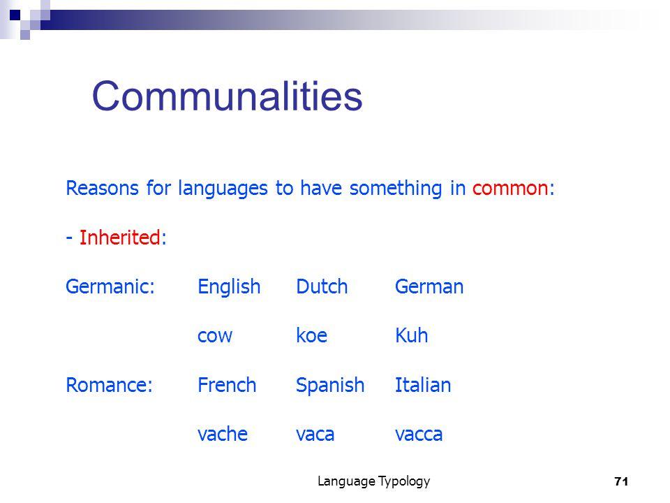71 Language Typology Communalities Reasons for languages to have something in common: - Inherited: Germanic: EnglishDutchGerman cowkoeKuh Romance:FrenchSpanishItalian vachevacavacca