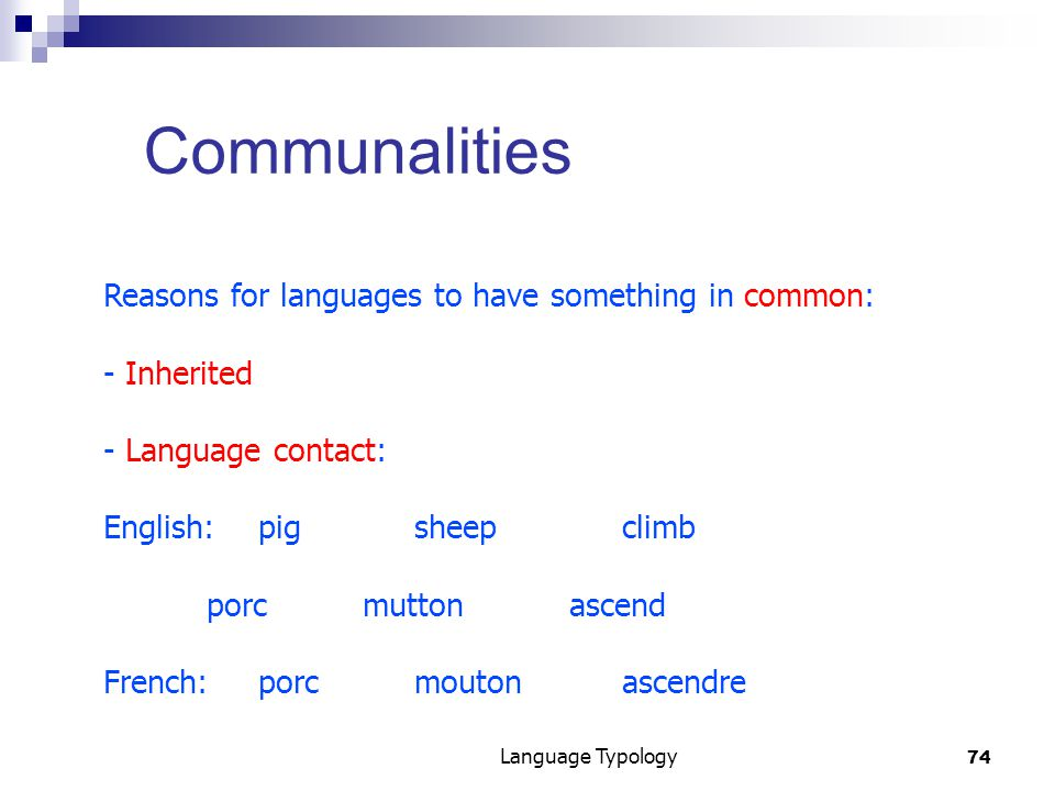 74 Language Typology Communalities Reasons for languages to have something in common: - Inherited - Language contact: English:pigsheepclimb porcmuttonascend French:porcmoutonascendre