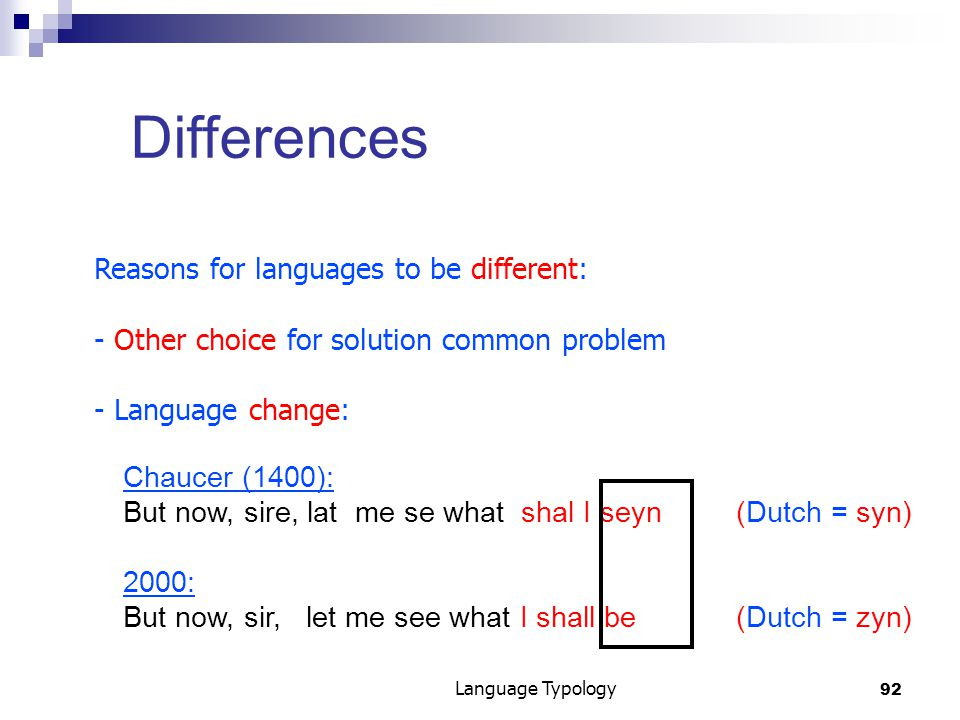 92 Language Typology Differences Reasons for languages to be different: - Other choice for solution common problem - Language change: Chaucer (1400): But now, sire, lat me se what shal I seyn (Dutch = syn) 2000: But now, sir, let me see what I shall be (Dutch = zyn)