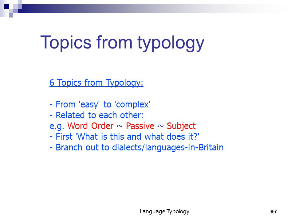 97 Language Typology Topics from typology 6 Topics from Typology: - From easy to complex - Related to each other: e.g.