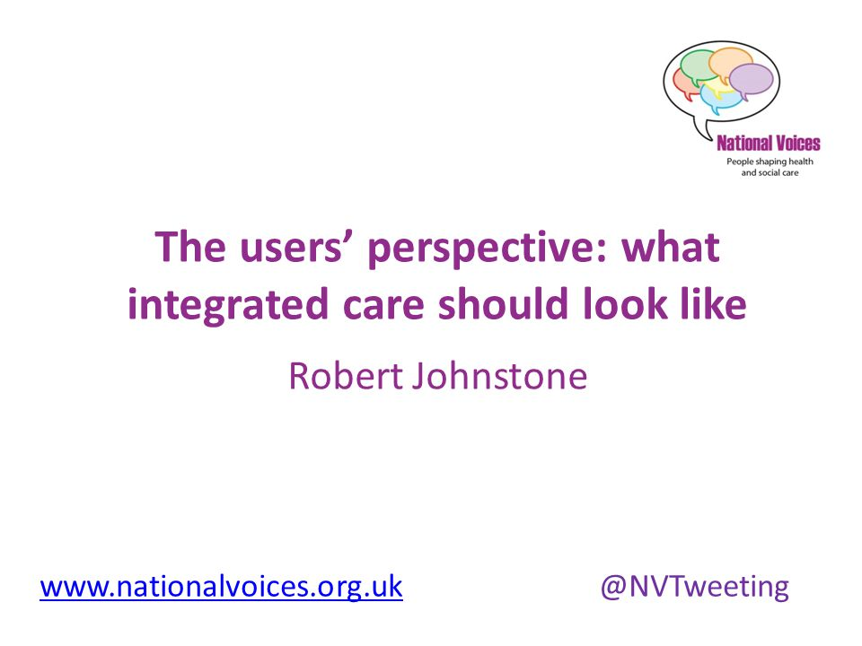 www.nationalvoices.org.ukwww.nationalvoices.org.uk @NVTweeting The users' perspective: what integrated care should look like Robert Johnstone