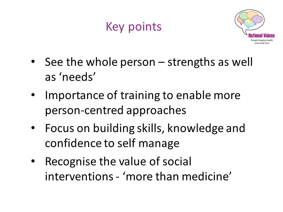 Key points See the whole person – strengths as well as 'needs' Importance of training to enable more person-centred approaches Focus on building skills, knowledge and confidence to self manage Recognise the value of social interventions - 'more than medicine'