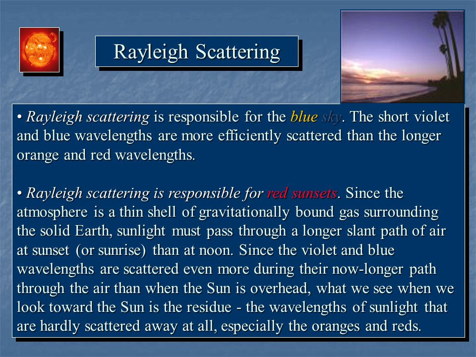 Rayleigh Scattering Rayleigh scattering is responsible for the blue sky. The short violet and blue wavelengths are more efficiently scattered than the