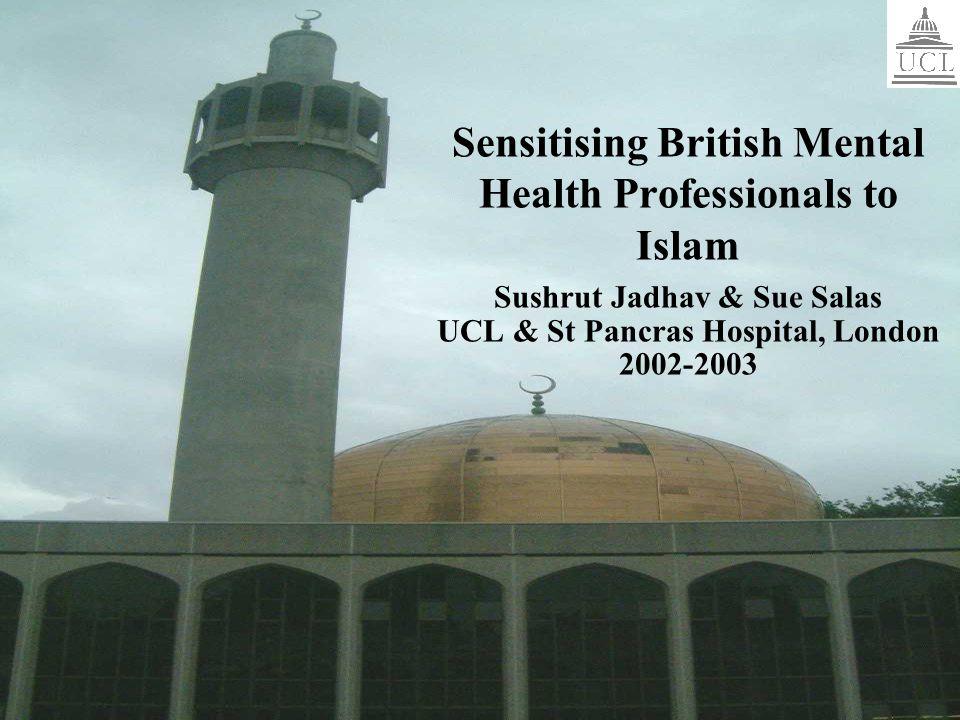 Sensitising British Mental Health Professionals to Islam Sushrut Jadhav & Sue Salas UCL & St Pancras Hospital, London 2002-2003