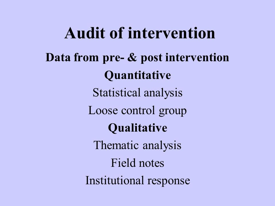 Audit of intervention Data from pre- & post intervention Quantitative Statistical analysis Loose control group Qualitative Thematic analysis Field notes Institutional response