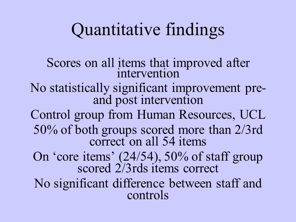 Quantitative findings Scores on all items that improved after intervention No statistically significant improvement pre- and post intervention Control group from Human Resources, UCL 50% of both groups scored more than 2/3rd correct on all 54 items On 'core items' (24/54), 50% of staff group scored 2/3rds items correct No significant difference between staff and controls