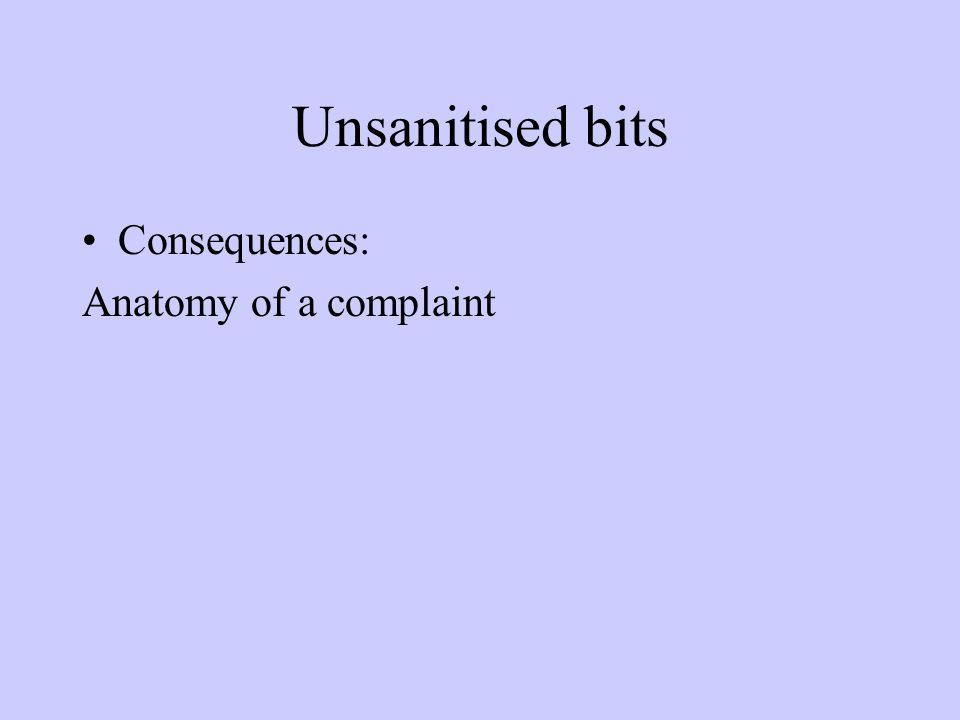 Unsanitised bits Consequences: Anatomy of a complaint
