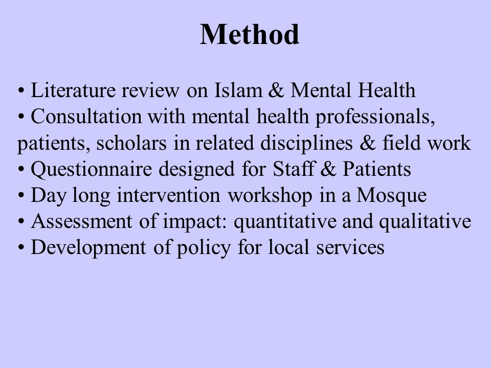 Literature review on Islam & Mental Health Consultation with mental health professionals, patients, scholars in related disciplines & field work Questionnaire designed for Staff & Patients Day long intervention workshop in a Mosque Assessment of impact: quantitative and qualitative Development of policy for local services Method