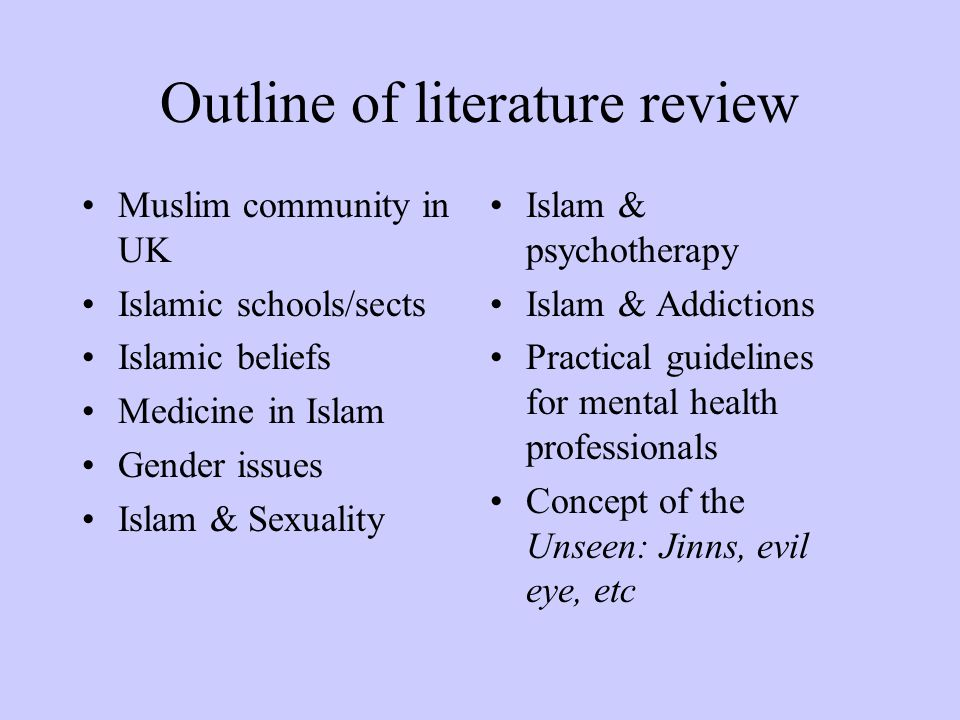 Outline of literature review Muslim community in UK Islamic schools/sects Islamic beliefs Medicine in Islam Gender issues Islam & Sexuality Islam & psychotherapy Islam & Addictions Practical guidelines for mental health professionals Concept of the Unseen: Jinns, evil eye, etc