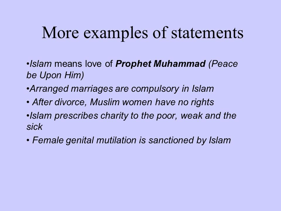 More examples of statements Islam means love of Prophet Muhammad (Peace be Upon Him) Arranged marriages are compulsory in Islam After divorce, Muslim women have no rights Islam prescribes charity to the poor, weak and the sick Female genital mutilation is sanctioned by Islam