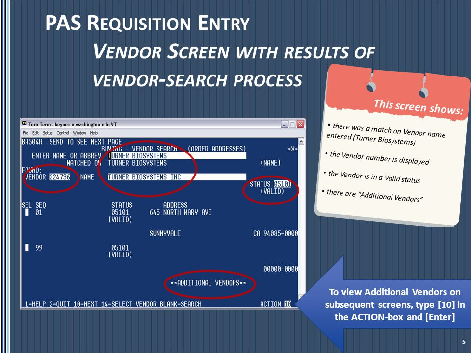 PAS R EQUISITION E NTRY  V ENDOR S CREEN To select the vendor data displayed in the Vendor search screen, there are two steps: Step 1: Place an [X] in the SEL box next to the desired valid address Step 2: Enter [14] –Select Vendor- in the Action box and [Enter] The next screen will return to the requisition entry vendor screen with the selected Vendor information populated Notice that Action 4, Modify appears in the Action Box.