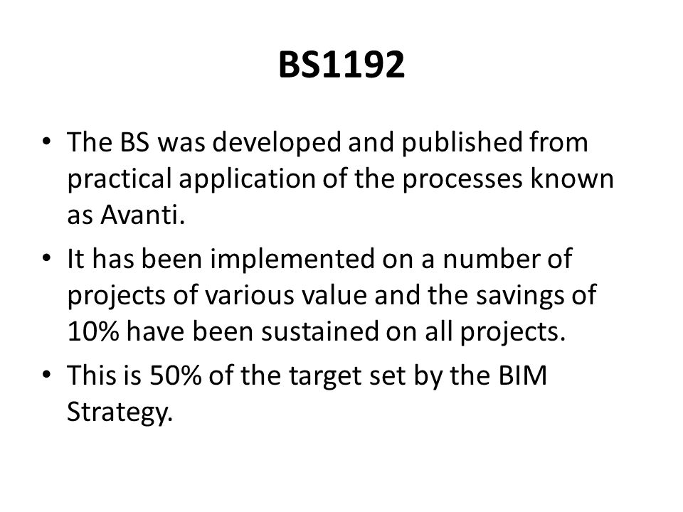 BS1192 The BS was developed and published from practical application of the processes known as Avanti. It has been implemented on a number of projects