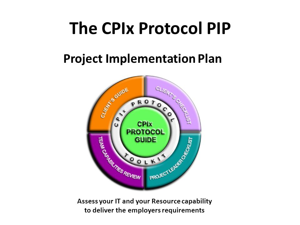 The CPIx Protocol PIP Project Implementation Plan Assess your IT and your Resource capability to deliver the employers requirements